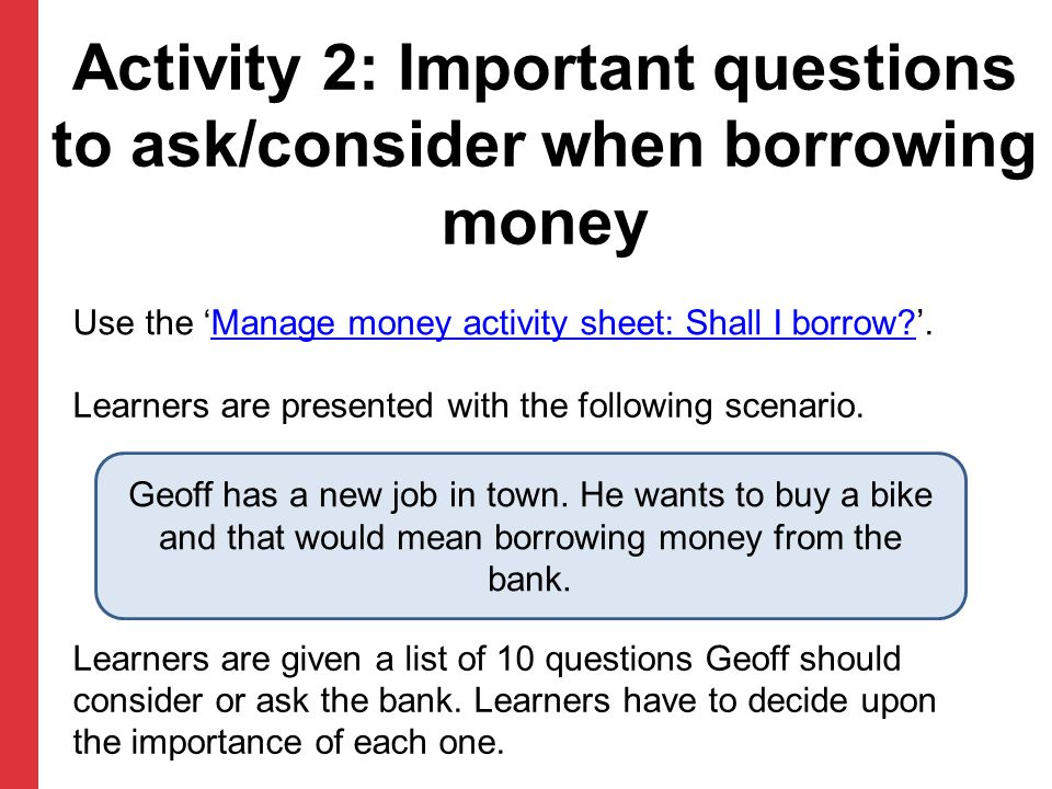 Activity 2: Important questions to ask/consider when borrowing money Use the 'Manage money activity sheet: Shall I borrow?'.Manage money activity sheet: Shall I borrow.