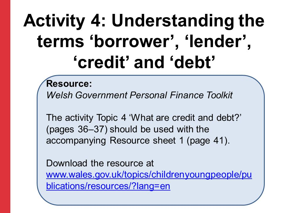 Activity 4: Understanding the terms 'borrower', 'lender', 'credit' and 'debt' Resource: Welsh Government Personal Finance Toolkit The activity Topic 4 'What are credit and debt ' (pages 36–37) should be used with the accompanying Resource sheet 1 (page 41).