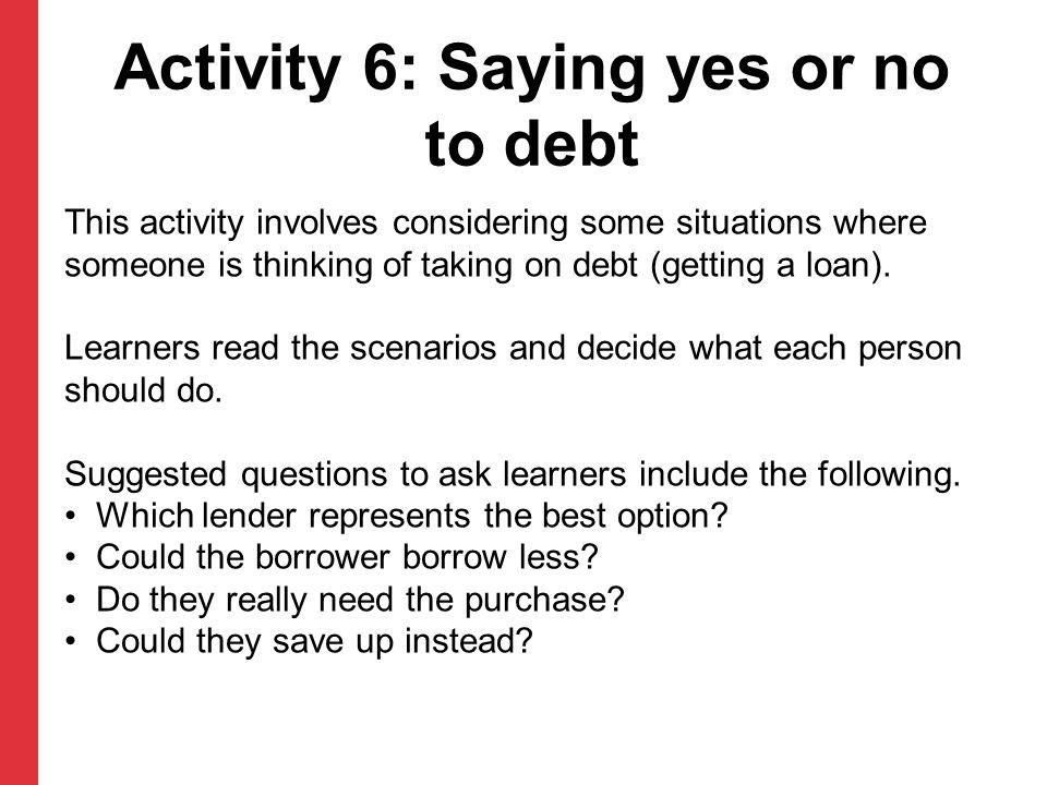 Activity 6: Saying yes or no to debt This activity involves considering some situations where someone is thinking of taking on debt (getting a loan).
