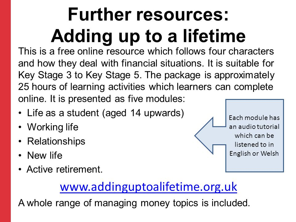 Further resources: Adding up to a lifetime This is a free online resource which follows four characters and how they deal with financial situations.