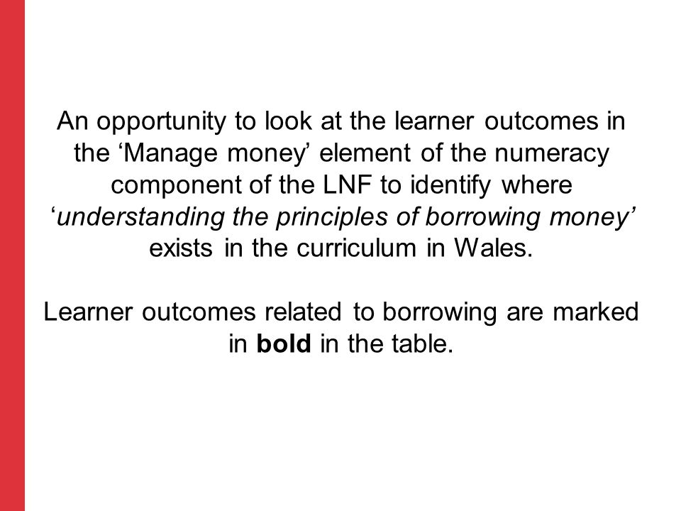An opportunity to look at the learner outcomes in the 'Manage money' element of the numeracy component of the LNF to identify where 'understanding the principles of borrowing money' exists in the curriculum in Wales.