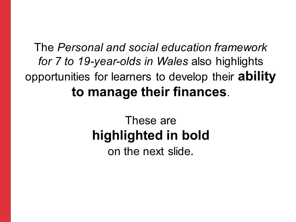 Personal and social education framework for 7 to 19-year-olds in Wales Key Stage 2 learning outcomes Range: Preparing for lifelong learning Learners should be given opportunities to understand:  that money is earned through work and can buy goods and services  the importance of looking after their money and the benefits of regular saving.