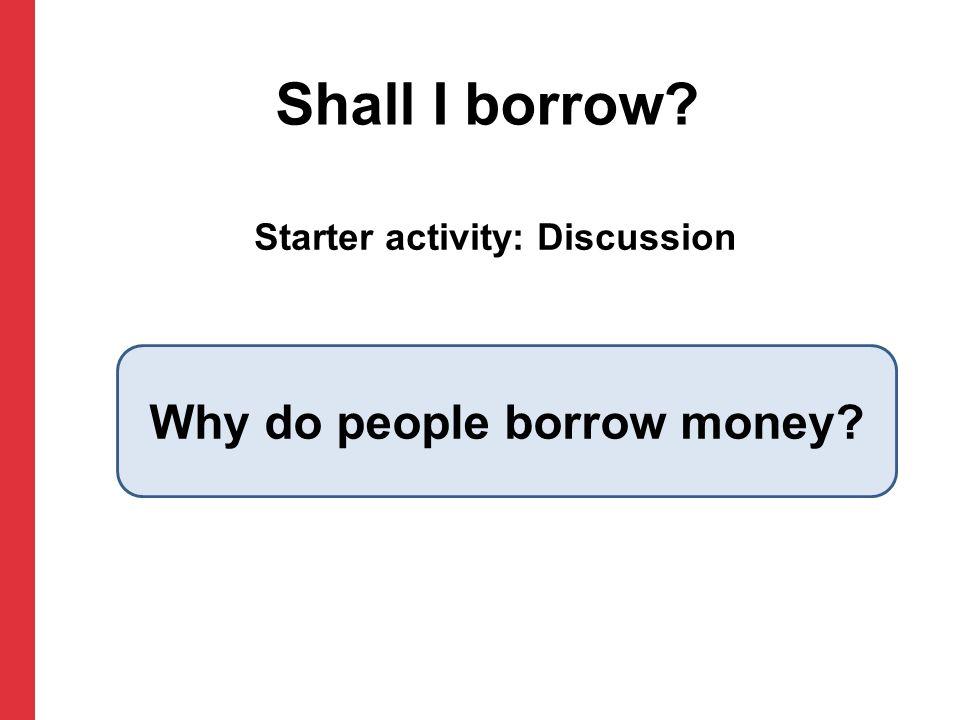 Starter activity: Discussion Shall I borrow Why do people borrow money