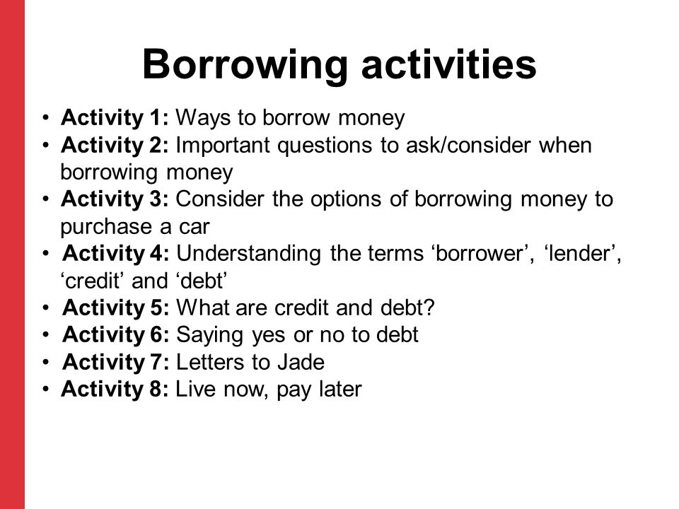 Borrowing activities Activity 1: Ways to borrow money Activity 2: Important questions to ask/consider when borrowing money Activity 3: Consider the options of borrowing money to purchase a car Activity 4: Understanding the terms 'borrower', 'lender', 'credit' and 'debt' Activity 5: What are credit and debt.