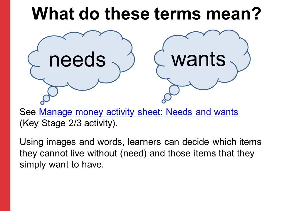 See Manage money activity sheet: Needs and wants (Key Stage 2/3 activity).Manage money activity sheet: Needs and wants Using images and words, learner