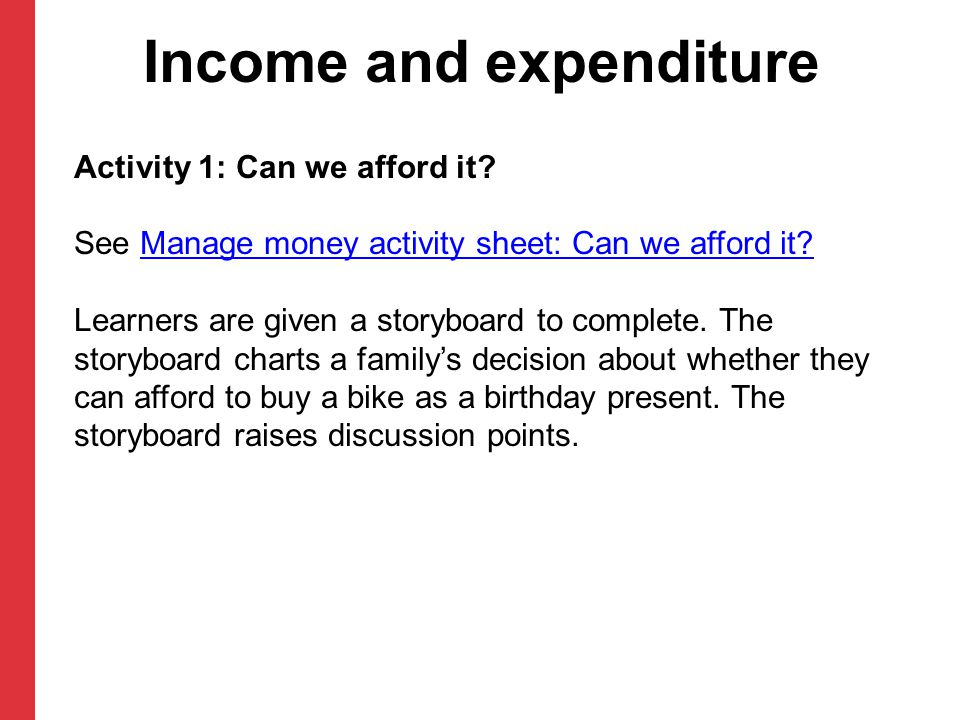 Income and expenditure Activity 1: Can we afford it? See Manage money activity sheet: Can we afford it?Manage money activity sheet: Can we afford it?