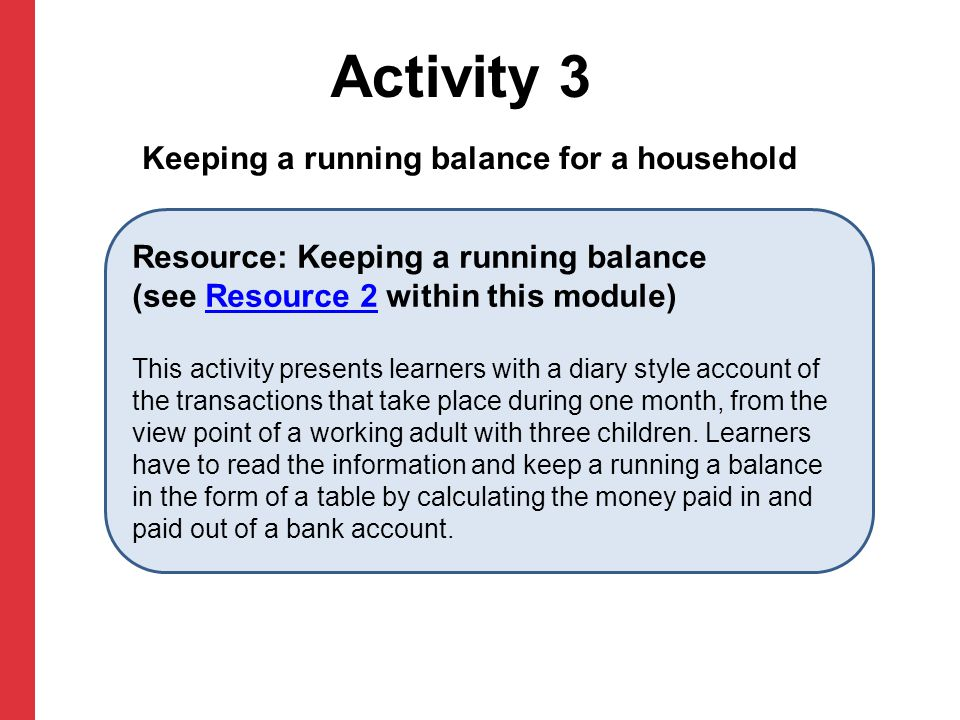 Activity 3 Resource: Keeping a running balance (see Resource 2 within this module)Resource 2 This activity presents learners with a diary style accoun