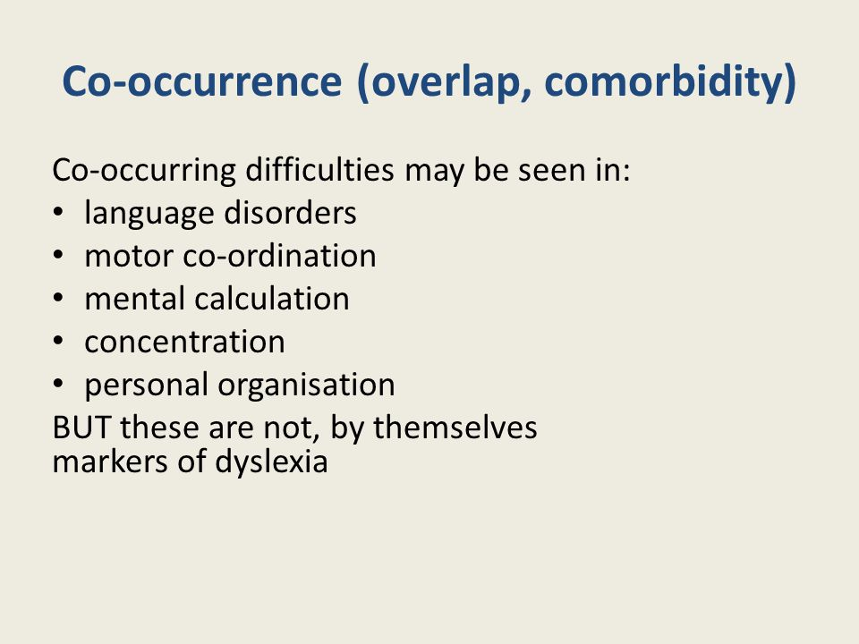 Co-occurrence (overlap, comorbidity) Co‐occurring difficulties may be seen in: language disorders motor co‐ordination mental calculation concentration