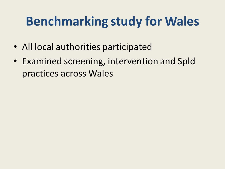 Benchmarking study for Wales All local authorities participated Examined screening, intervention and Spld practices across Wales