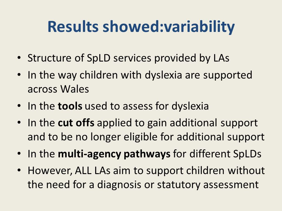 Results showed:variability Structure of SpLD services provided by LAs In the way children with dyslexia are supported across Wales In the tools used t