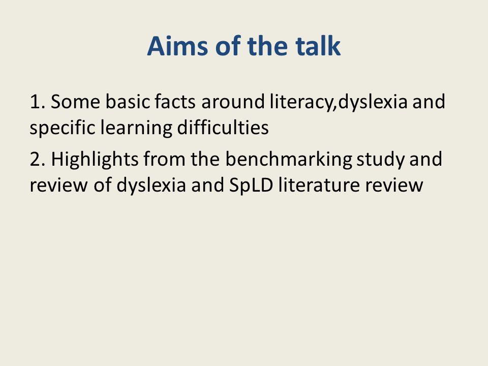 Aims of the talk 1. Some basic facts around literacy,dyslexia and specific learning difficulties 2. Highlights from the benchmarking study and review