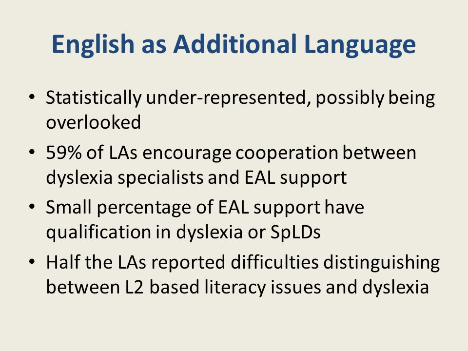 English as Additional Language Statistically under-represented, possibly being overlooked 59% of LAs encourage cooperation between dyslexia specialist