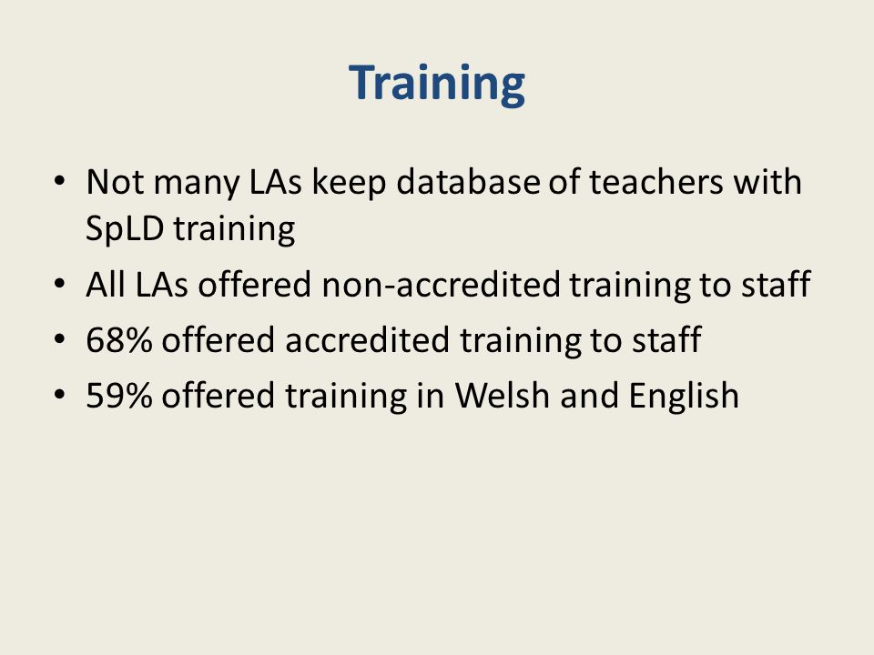 Training Not many LAs keep database of teachers with SpLD training All LAs offered non-accredited training to staff 68% offered accredited training to