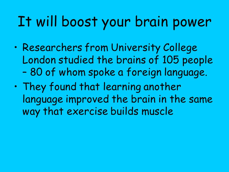 It will boost your brain power Researchers from University College London studied the brains of 105 people – 80 of whom spoke a foreign language.