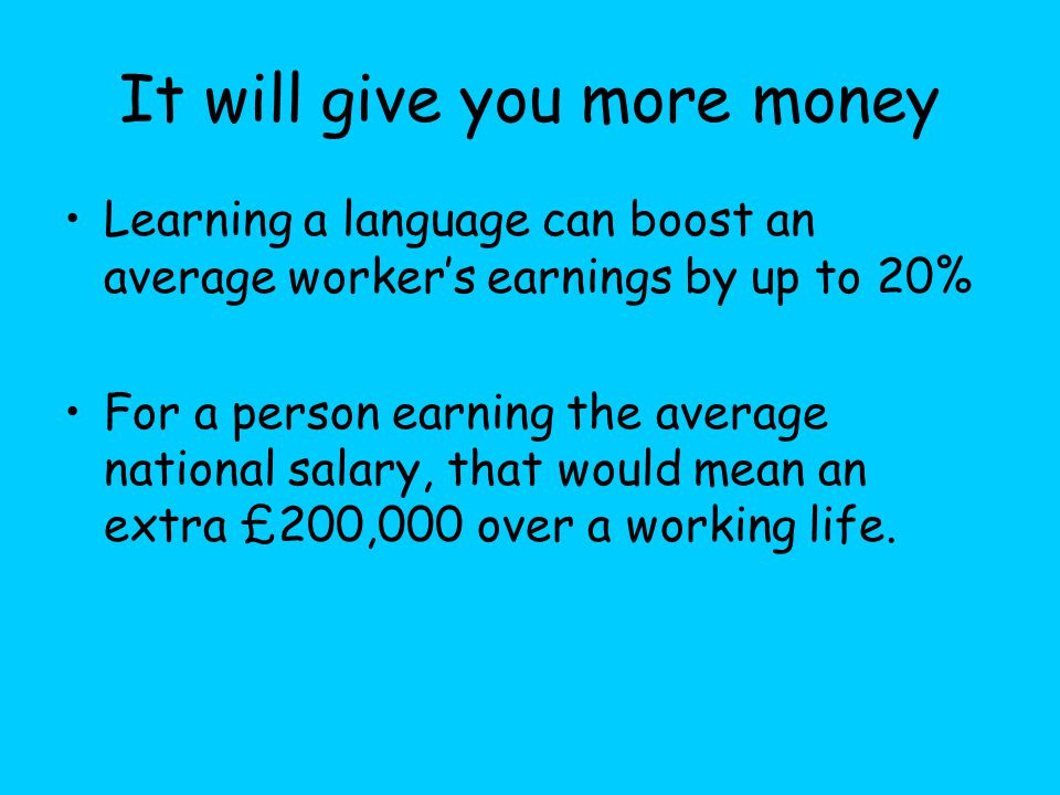 It will give you more money Learning a language can boost an average worker's earnings by up to 20% For a person earning the average national salary, that would mean an extra £200,000 over a working life.
