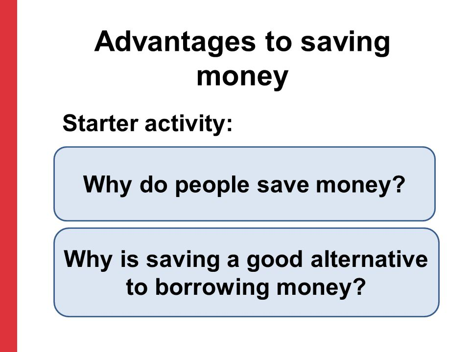 Starter activity: Advantages to saving money Why do people save money.