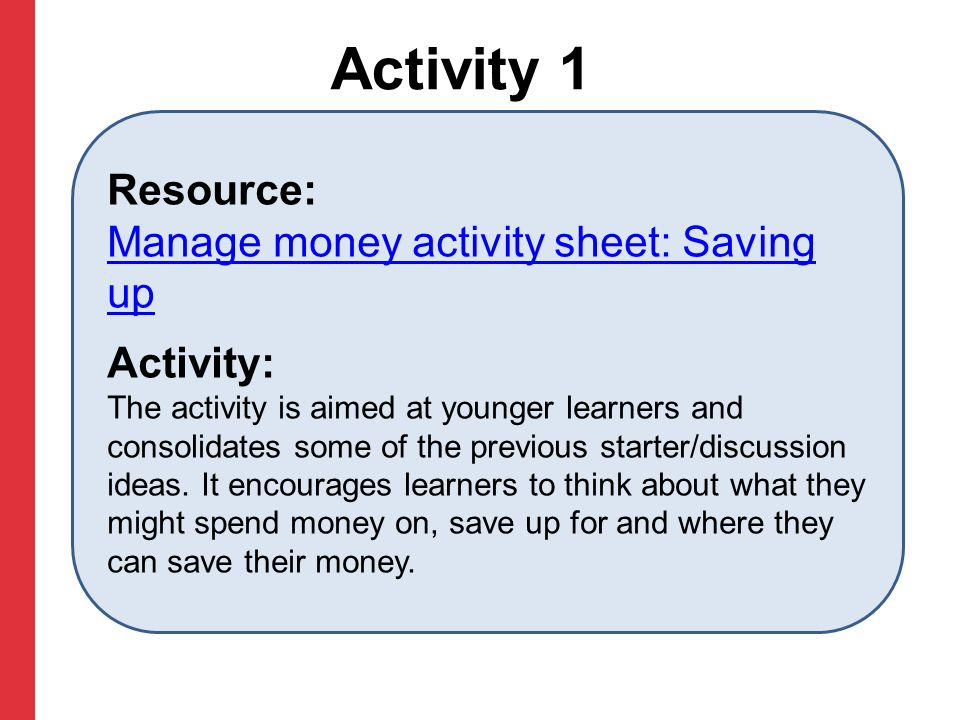 Activity 1 Resource: Manage money activity sheet: Saving up Manage money activity sheet: Saving up Activity: The activity is aimed at younger learners and consolidates some of the previous starter/discussion ideas.