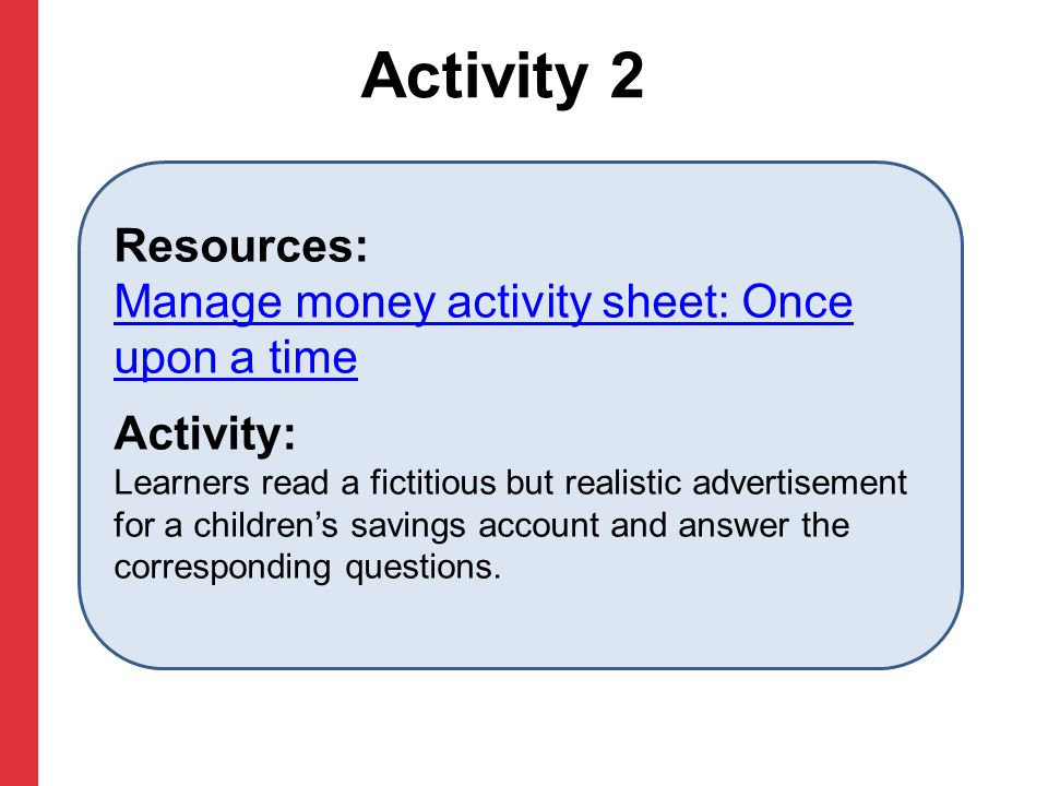 Activity 2 Resources: Manage money activity sheet: Once upon a time Manage money activity sheet: Once upon a time Activity: Learners read a fictitious but realistic advertisement for a children's savings account and answer the corresponding questions.