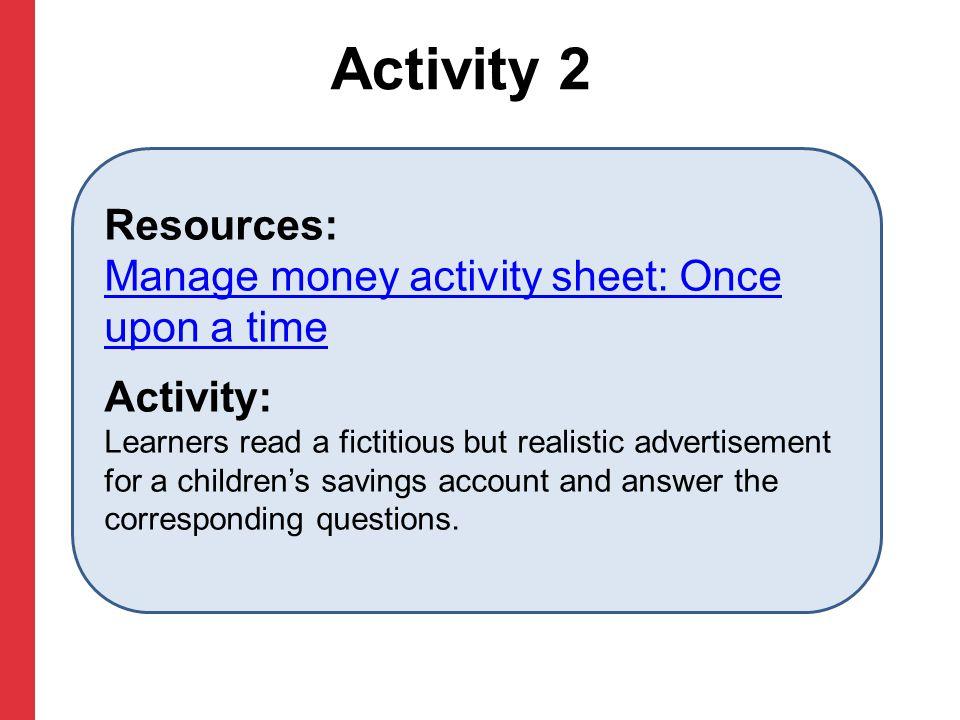 Activity 2 Resources: Manage money activity sheet: Once upon a time Manage money activity sheet: Once upon a time Activity: Learners read a fictitious