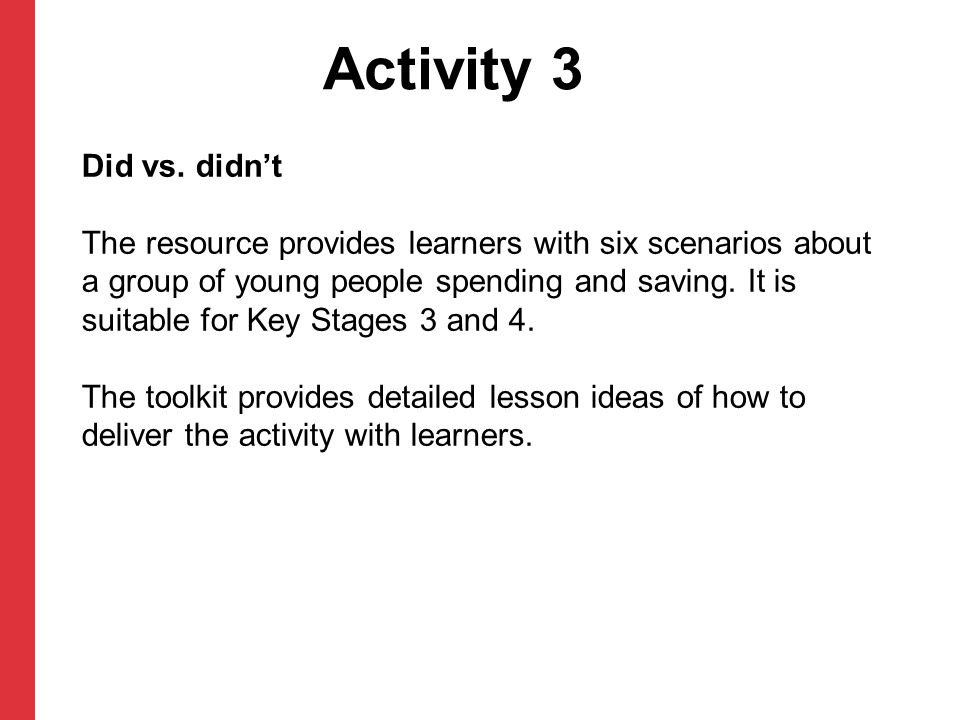 Activity 3 Did vs. didn't The resource provides learners with six scenarios about a group of young people spending and saving. It is suitable for Key