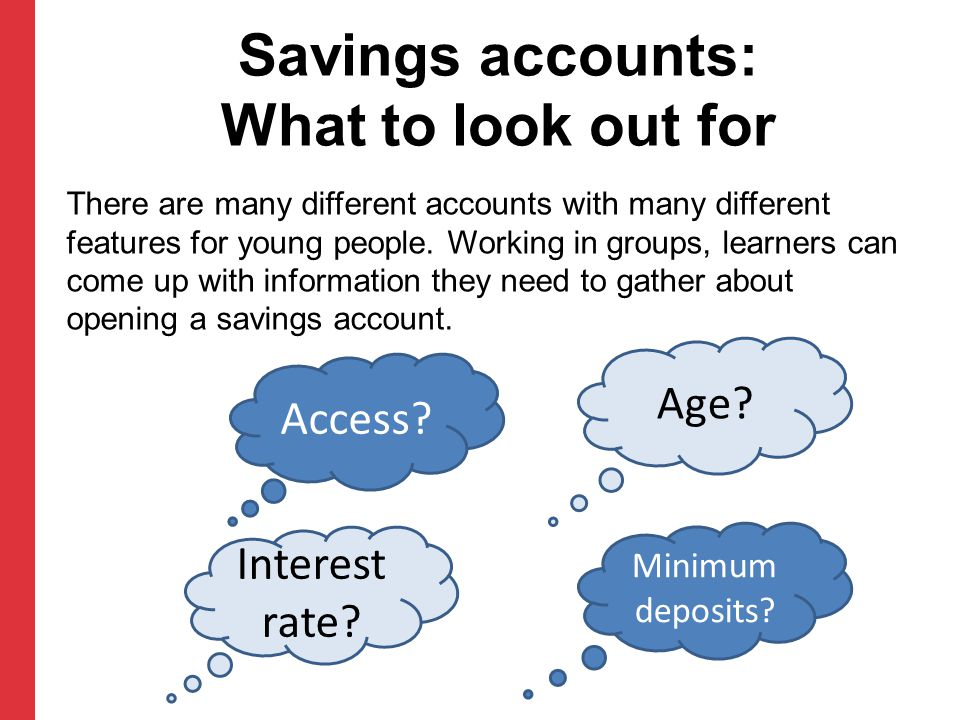 Savings accounts: What to look out for There are many different accounts with many different features for young people. Working in groups, learners ca