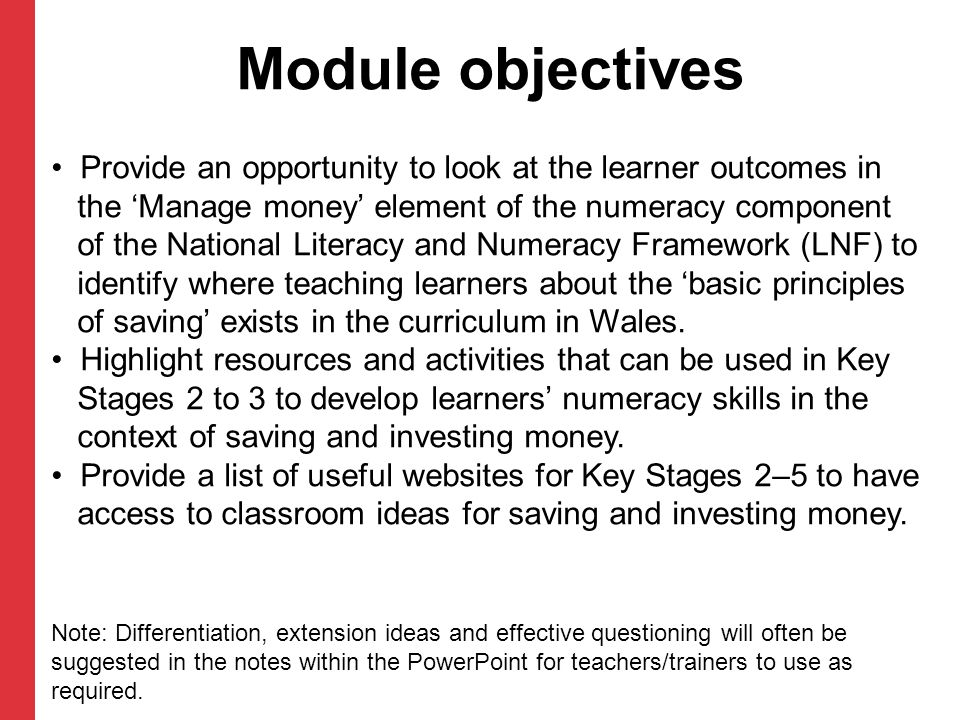 Module objectives Provide an opportunity to look at the learner outcomes in the 'Manage money' element of the numeracy component of the National Literacy and Numeracy Framework (LNF) to identify where teaching learners about the 'basic principles of saving' exists in the curriculum in Wales.