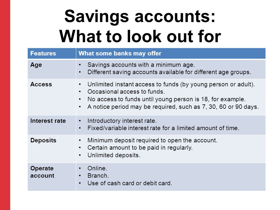Savings accounts: What to look out for FeaturesWhat some banks may offer AgeSavings accounts with a minimum age.