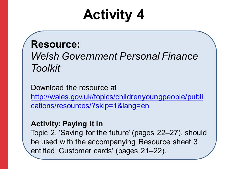 Activity 4 Resource: Welsh Government Personal Finance Toolkit Download the resource at http://wales.gov.uk/topics/childrenyoungpeople/publi cations/r