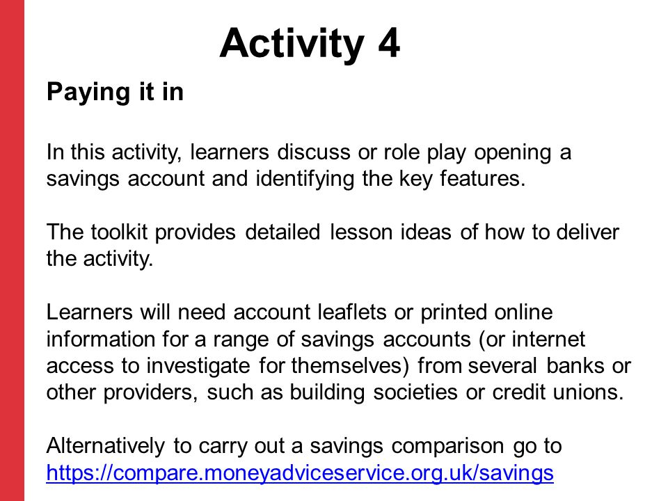 Activity 4 Paying it in In this activity, learners discuss or role play opening a savings account and identifying the key features. The toolkit provid