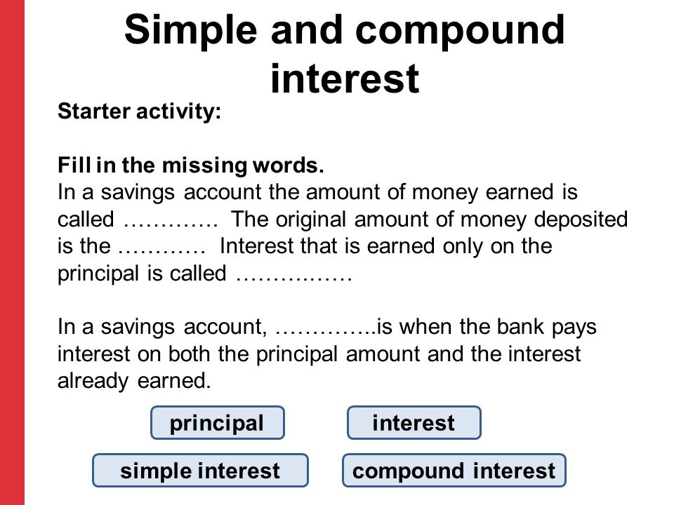 Simple and compound interest Starter activity: Fill in the missing words. In a savings account the amount of money earned is called …………. The original