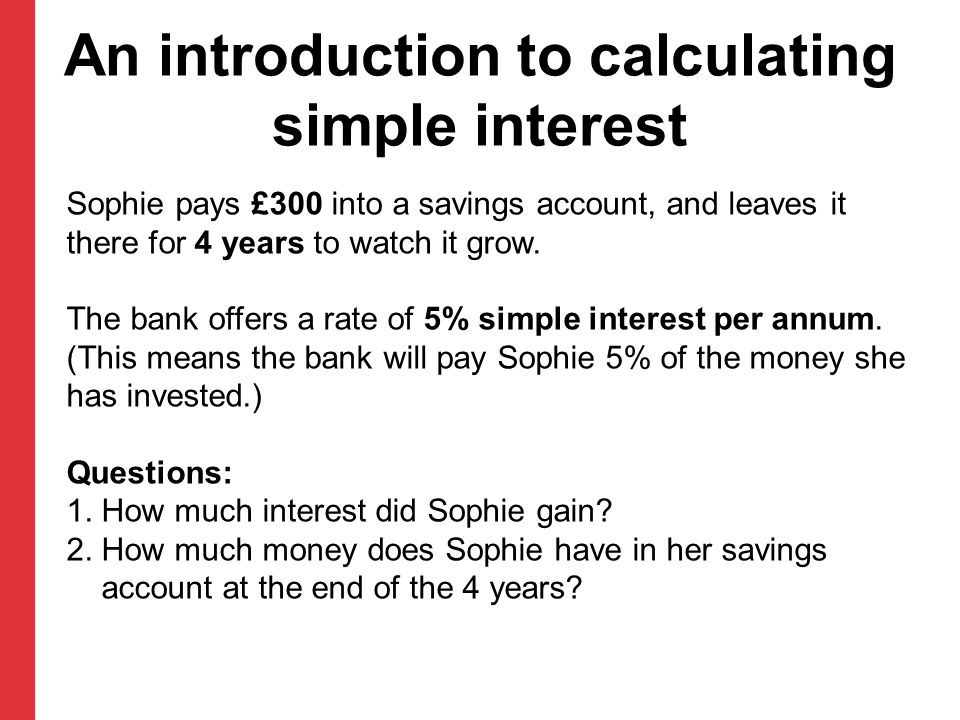 An introduction to calculating simple interest Sophie pays £300 into a savings account, and leaves it there for 4 years to watch it grow. The bank off