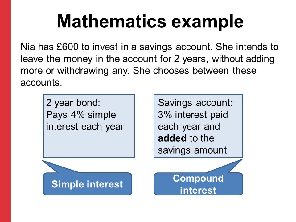 Mathematics example Nia has £600 to invest in a savings account. She intends to leave the money in the account for 2 years, without adding more or wit