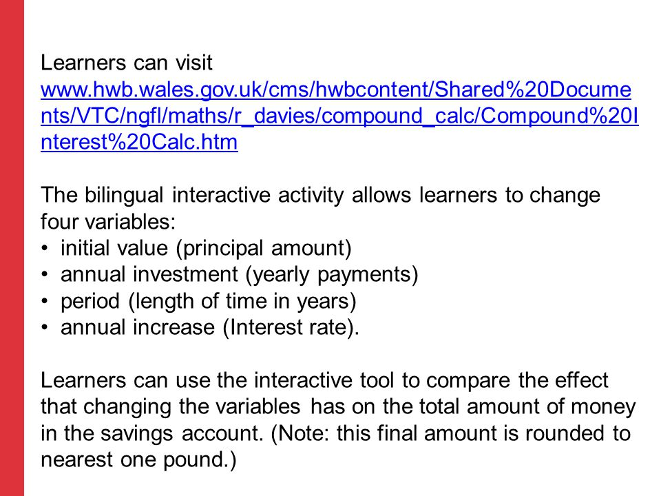 Learners can visit www.hwb.wales.gov.uk/cms/hwbcontent/Shared%20Docume nts/VTC/ngfl/maths/r_davies/compound_calc/Compound%20I nterest%20Calc.htm The b
