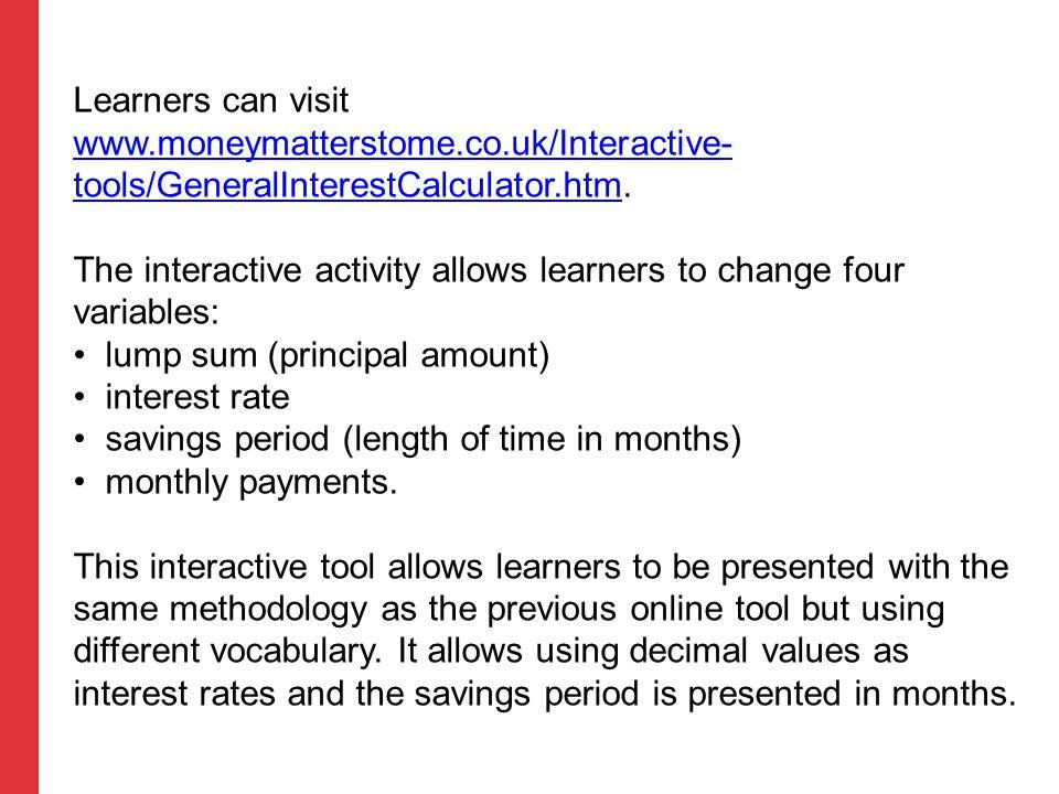 Learners can visit www.moneymatterstome.co.uk/Interactive- tools/GeneralInterestCalculator.htm. www.moneymatterstome.co.uk/Interactive- tools/GeneralI