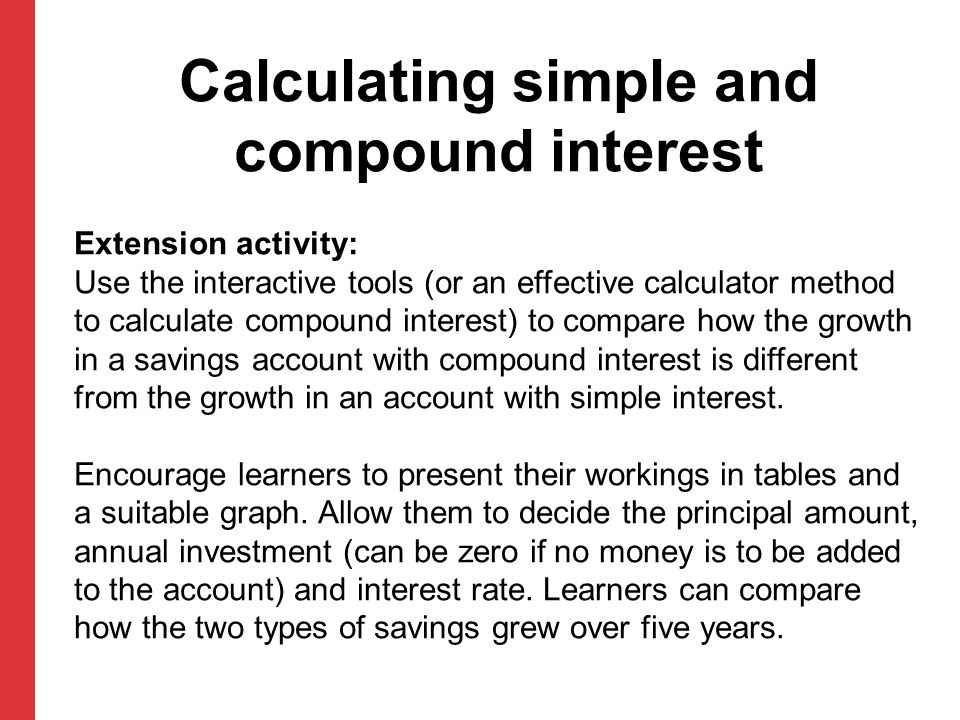 Calculating simple and compound interest Extension activity: Use the interactive tools (or an effective calculator method to calculate compound intere