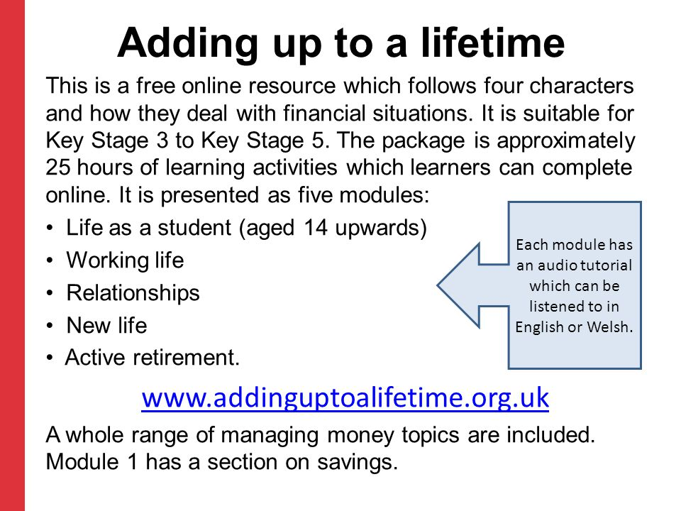 Adding up to a lifetime This is a free online resource which follows four characters and how they deal with financial situations. It is suitable for K