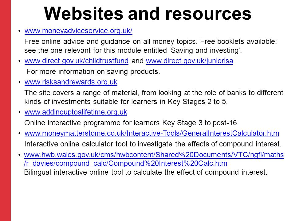 Websites and resources www.moneyadviceservice.org.uk/ Free online advice and guidance on all money topics.