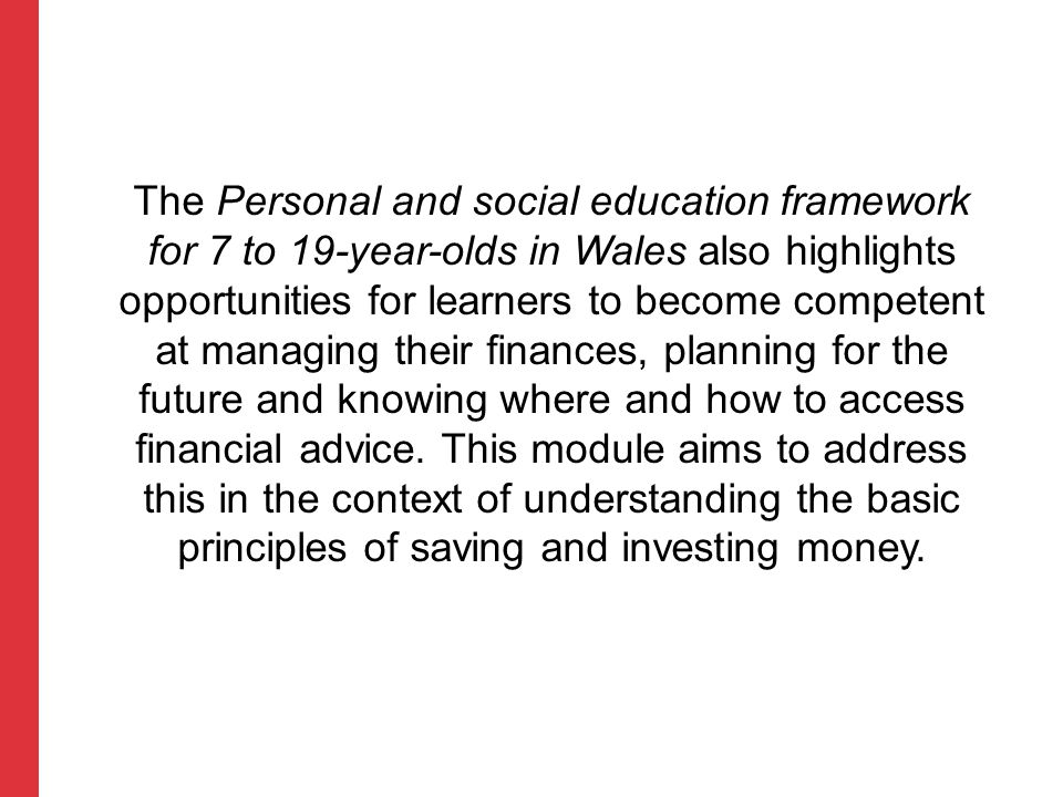 The Personal and social education framework for 7 to 19-year-olds in Wales also highlights opportunities for learners to become competent at managing their finances, planning for the future and knowing where and how to access financial advice.