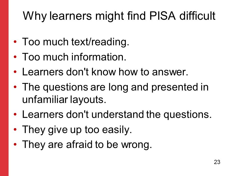 master With guidelines for corporate presentations Why learners might find PISA difficult Too much text/reading. Too much information. Learners don't