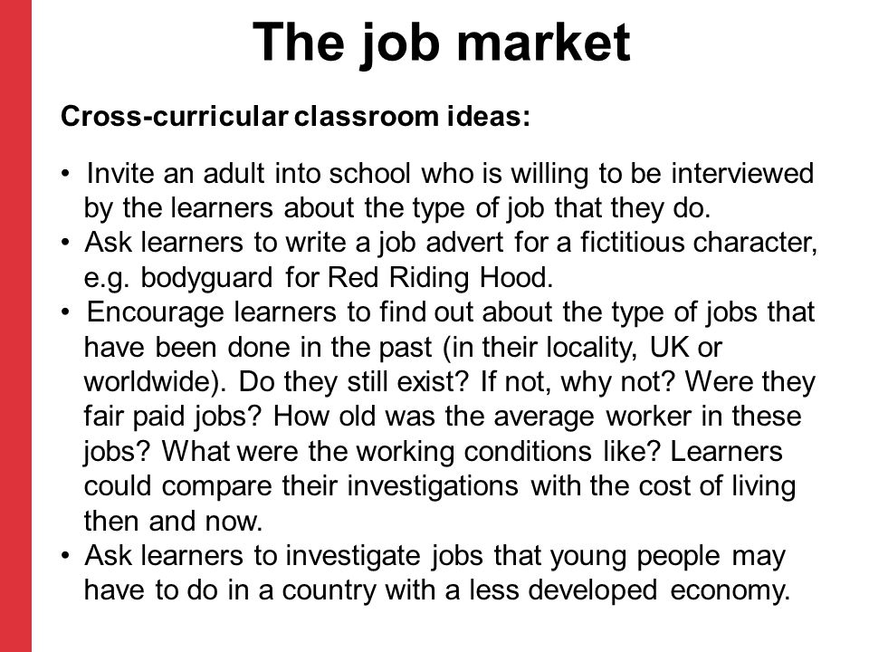 The job market Cross-curricular classroom ideas: Invite an adult into school who is willing to be interviewed by the learners about the type of job that they do.