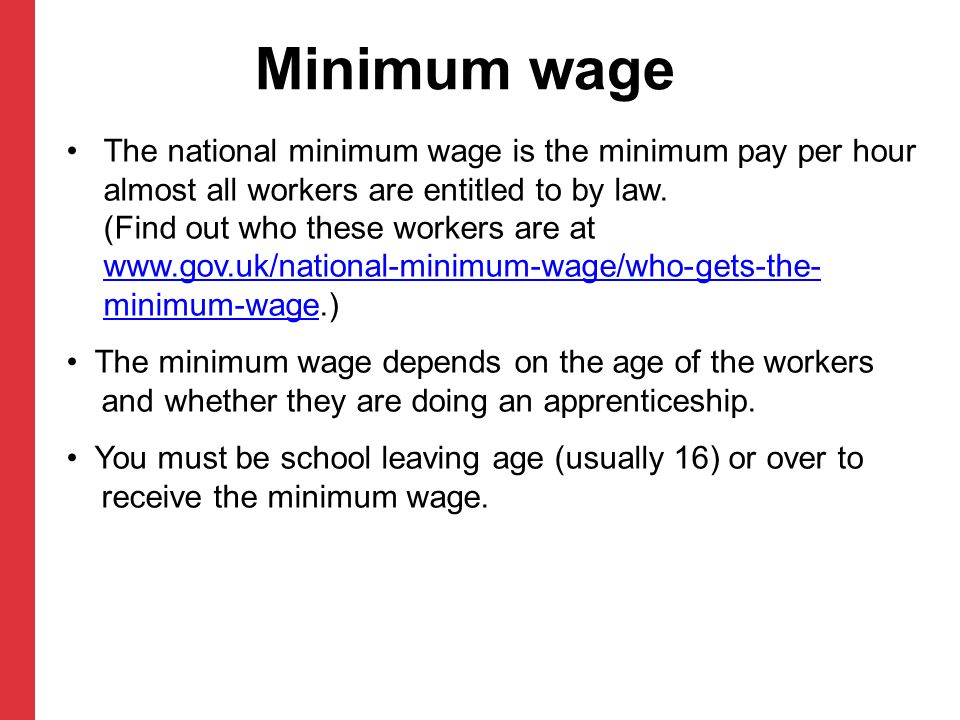 Minimum wage The national minimum wage is the minimum pay per hour almost all workers are entitled to by law.