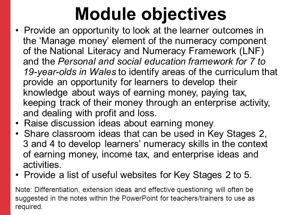 Module objectives Provide an opportunity to look at the learner outcomes in the 'Manage money' element of the numeracy component of the National Literacy and Numeracy Framework (LNF) and the Personal and social education framework for 7 to 19-year-olds in Wales to identify areas of the curriculum that provide an opportunity for learners to develop their knowledge about ways of earning money, paying tax, keeping track of their money through an enterprise activity, and dealing with profit and loss.