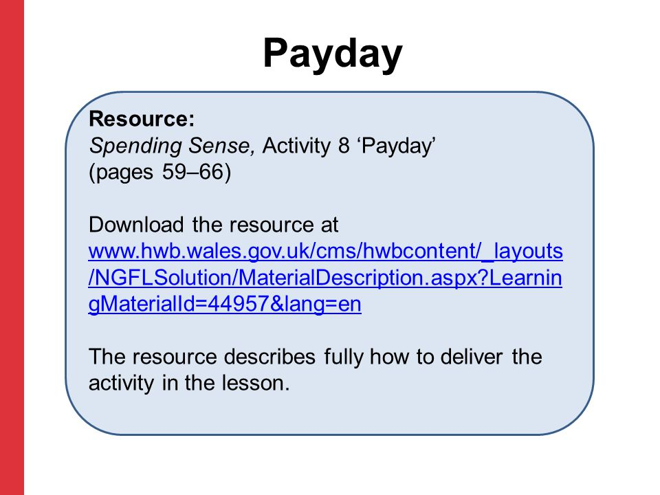 Payday Resource: Spending Sense, Activity 8 'Payday' (pages 59–66) Download the resource at www.hwb.wales.gov.uk/cms/hwbcontent/_layouts /NGFLSolution/MaterialDescription.aspx Learnin gMaterialId=44957&lang=en www.hwb.wales.gov.uk/cms/hwbcontent/_layouts /NGFLSolution/MaterialDescription.aspx Learnin gMaterialId=44957&lang=en The resource describes fully how to deliver the activity in the lesson.