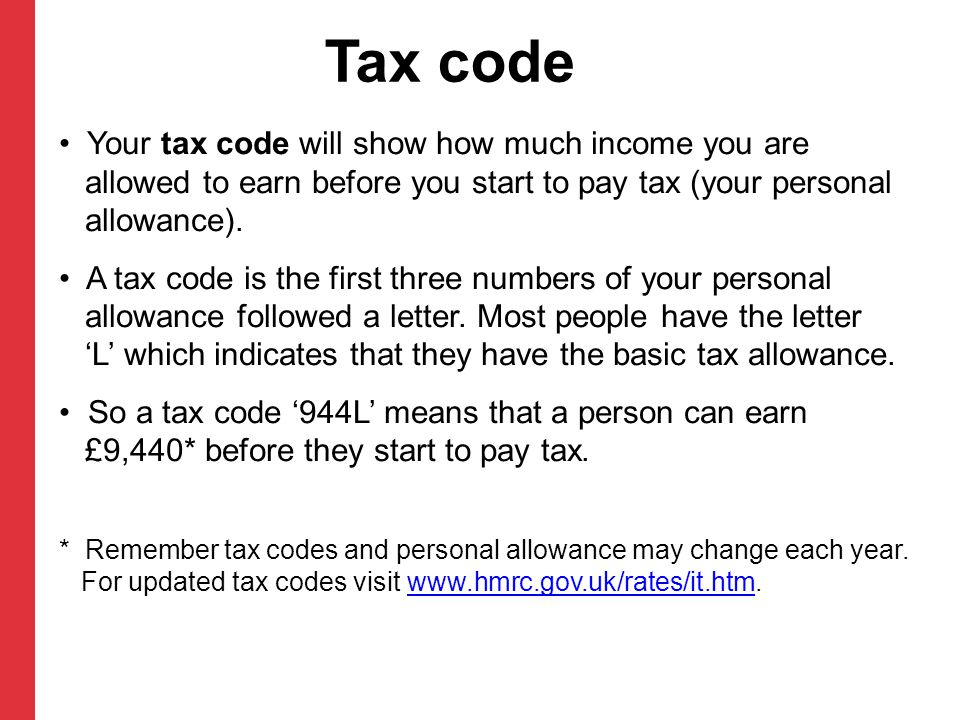 Tax code Your tax code will show how much income you are allowed to earn before you start to pay tax (your personal allowance).