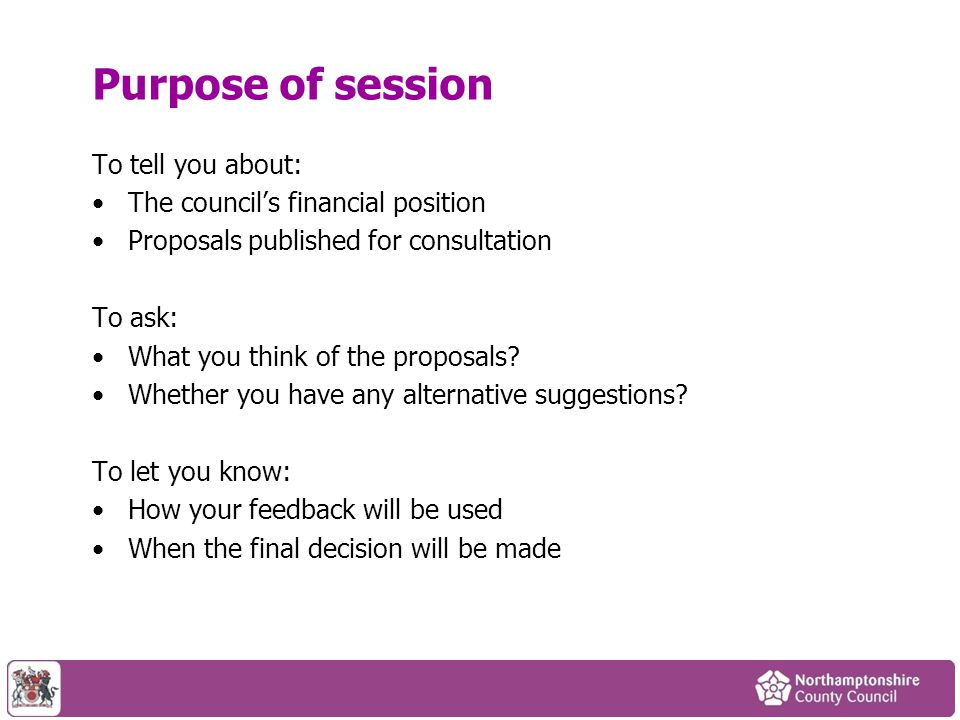 Purpose of session To tell you about: The council's financial position Proposals published for consultation To ask: What you think of the proposals.