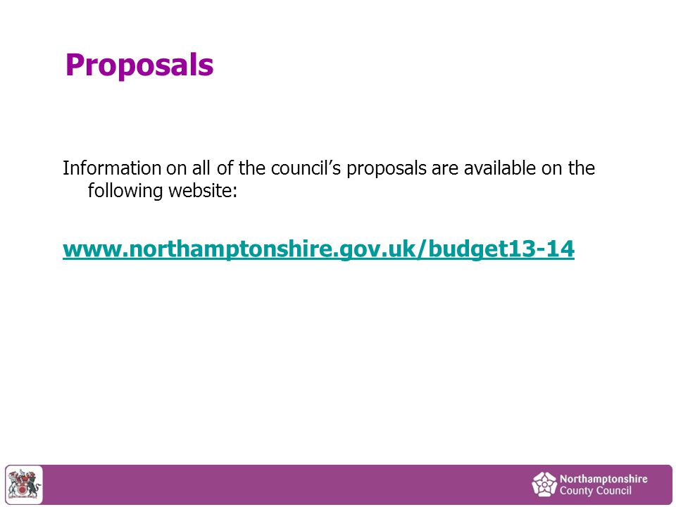 Proposals Information on all of the council's proposals are available on the following website: www.northamptonshire.gov.uk/budget13-14