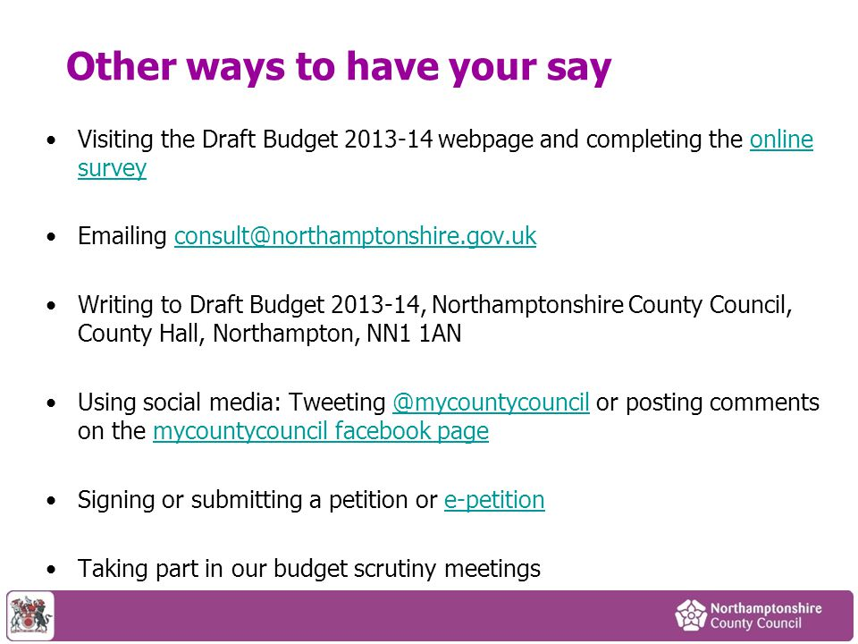 Other ways to have your say Visiting the Draft Budget 2013-14 webpage and completing the online surveyonline survey Emailing consult@northamptonshire.gov.ukconsult@northamptonshire.gov.uk Writing to Draft Budget 2013-14, Northamptonshire County Council, County Hall, Northampton, NN1 1AN Using social media: Tweeting @mycountycouncil or posting comments on the mycountycouncil facebook page@mycountycouncilmycountycouncil facebook page Signing or submitting a petition or e-petitione-petition Taking part in our budget scrutiny meetings