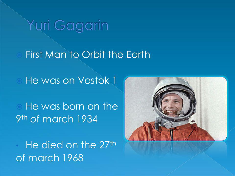  First Man to Orbit the Earth  He was on Vostok 1  He was born on the 9 th of march 1934 He died on the 27 th of march 1968