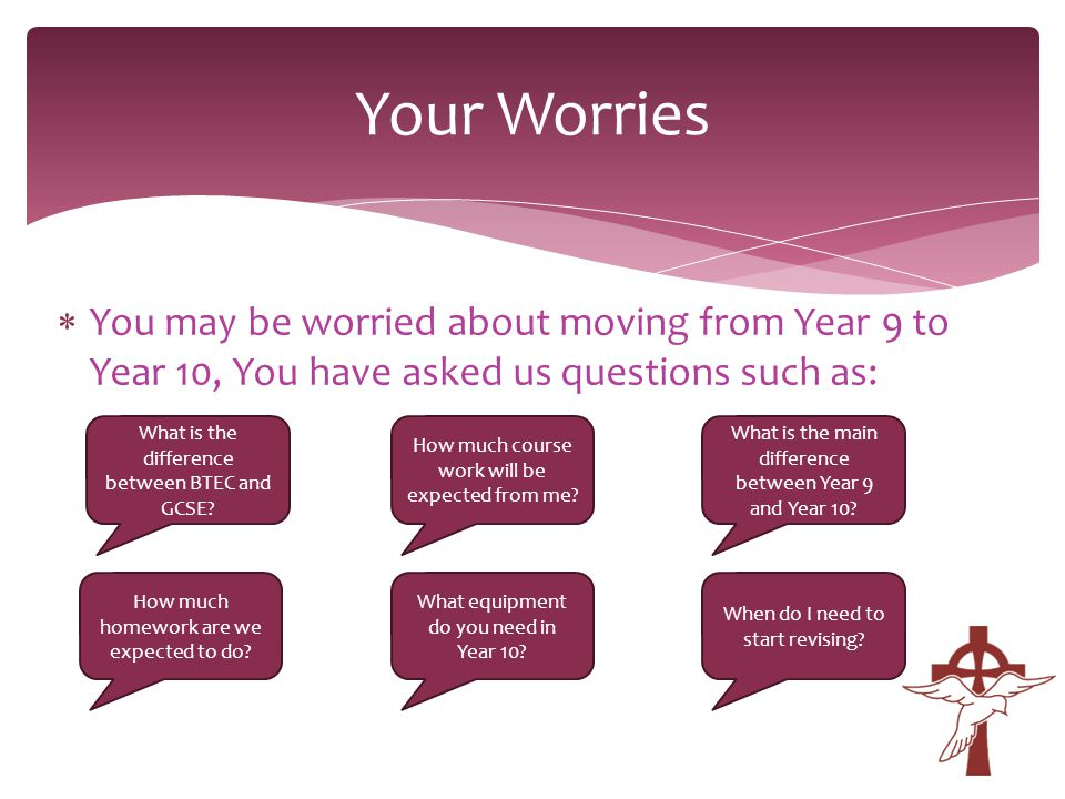  You may be worried about moving from Year 9 to Year 10, You have asked us questions such as: Your Worries What is the difference between BTEC and GCSE.