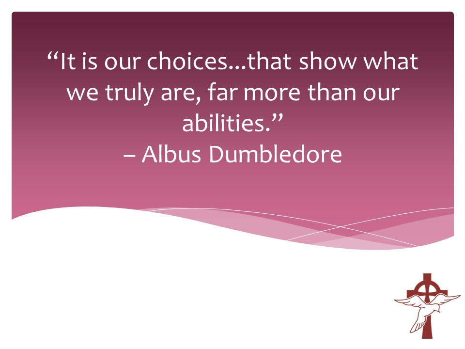 It is our choices...that show what we truly are, far more than our abilities. – Albus Dumbledore